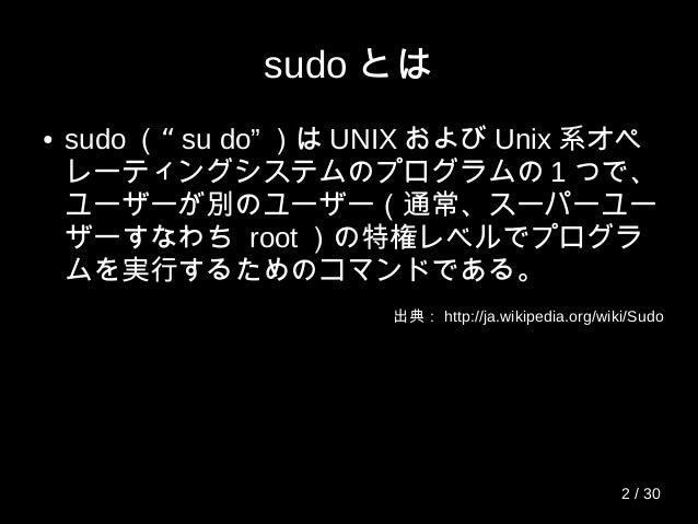 "sudo とは ● sudo ""( su do"" )は UNIX および Unix 系オペ レーティングシステムのプログラムの 1 つで、 ユーザーが別のユーザー(通常、スーパーユー ザーすなわち root )の特権レベルでプログラ ムを実行す..."