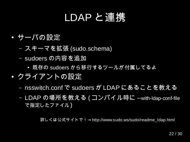 LDAP と連携 ● サーバの設定 – スキーマを拡張 (sudo.schema) – sudoers の内容を追加 ● 既存の sudoers から移行するツールが付属してるよ ● クライアントの設定 – nsswitch.conf で su...