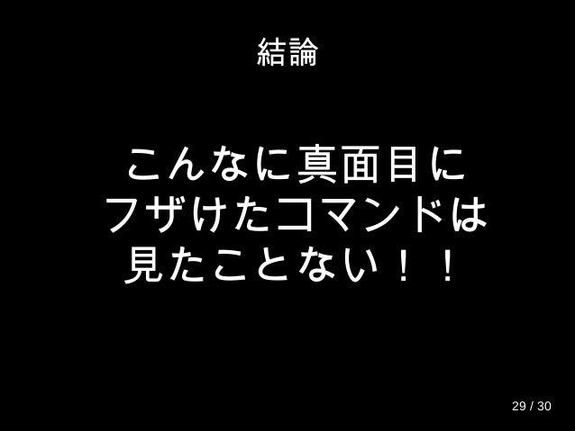 結論 こんなに真面目に フザけたコマンドは 見たことない!! 29 / 30