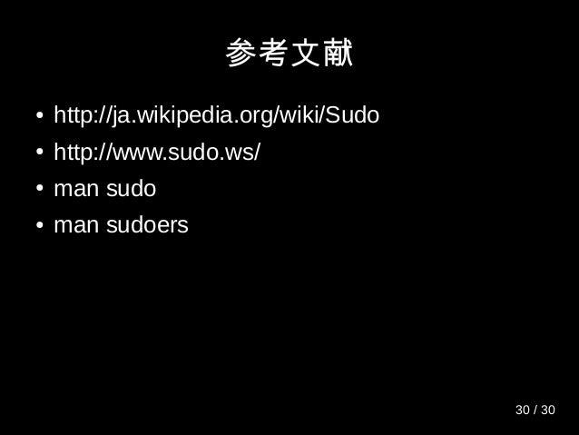 参考文献 ● http://ja.wikipedia.org/wiki/Sudo ● http://www.sudo.ws/ ● man sudo ● man sudoers 30 / 30