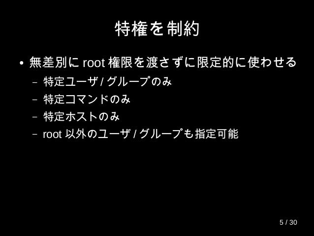 特権を制約 ● 無差別に root 権限を渡さずに限定的に使わせる – 特定ユーザ / グループのみ – 特定コマンドのみ – 特定ホストのみ – root 以外のユーザ / グループも指定可能 5 / 30