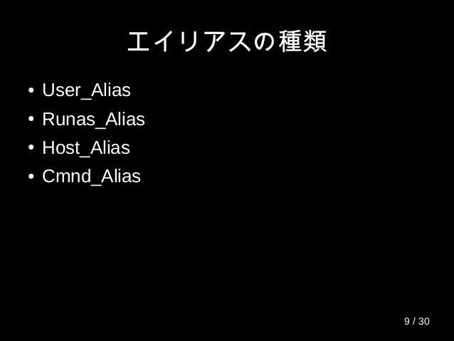 エイリアスの種類 ● User_Alias ● Runas_Alias ● Host_Alias ● Cmnd_Alias 9 / 30