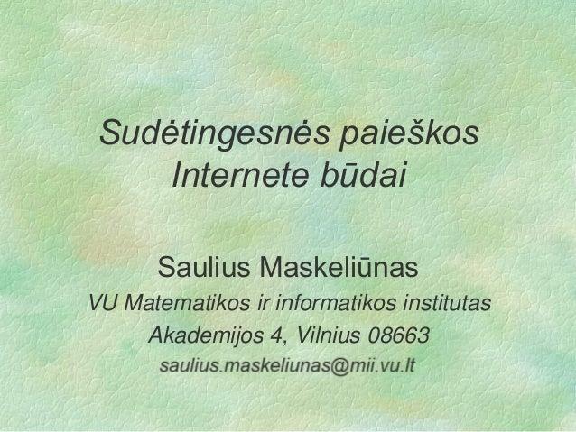 Sudėtingesnės paieškos Internete būdai Saulius Maskeliūnas VU Matematikos ir informatikos institutas Akademijos 4, Vilnius...