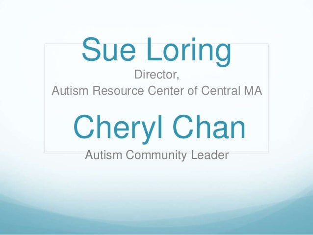 Sue Loring Director, Autism Resource Center of Central MA  Cheryl Chan Autism Community Leader