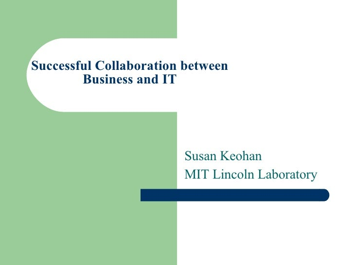 Successful Collaboration between Business and IT Susan Keohan MIT Lincoln Laboratory