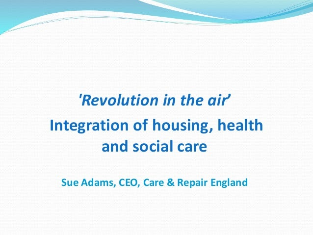 'Revolution in the air' Integration of housing, health and social care Sue Adams, CEO, Care & Repair England