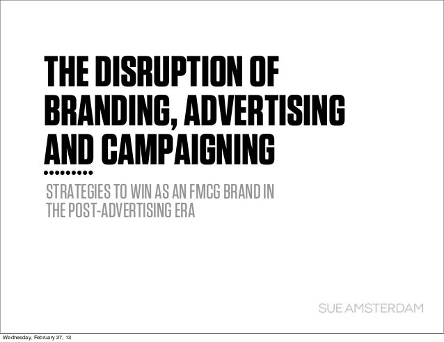THE DISRUPTION OF               BRANDING, ADVERTISING               AND CAMPAIGNING                STRATEGIES TO WIN AS AN...