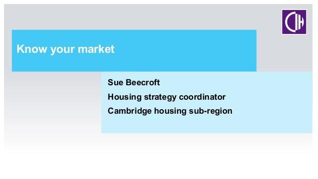 Know your market Sue Beecroft Housing strategy coordinator Cambridge housing sub-region