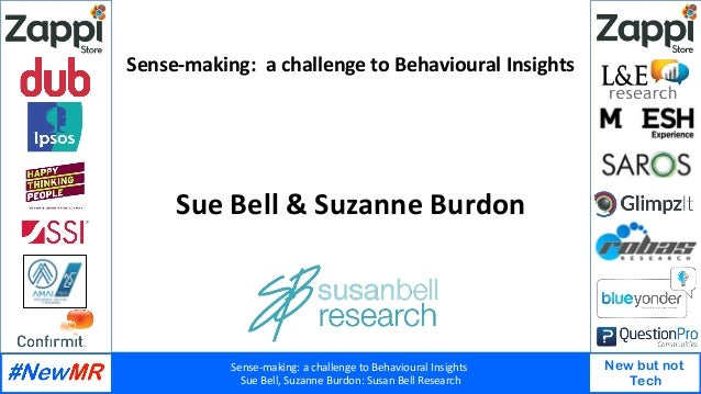 Sense-making:	a	challenge	to	Behavioural	Insights		 Sue	Bell,	Suzanne	Burdon:	Susan	Bell	Research	 New but not Tech Sense-...