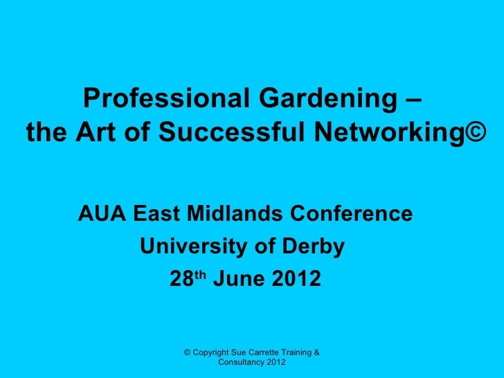 Professional Gardening –the Art of Successful Networking©   AUA East Midlands Conference       University of Derby        ...