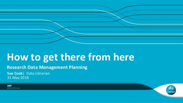 How to get there from here Research Data Management Planning IMT Sue Cook| Data Librarian 31 May 2018