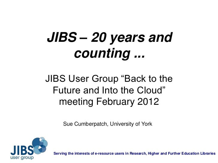 "JIBS – 20 years and    counting ...JIBS User Group ""Back to the  Future and Into the Cloud""   meeting February 2012      S..."