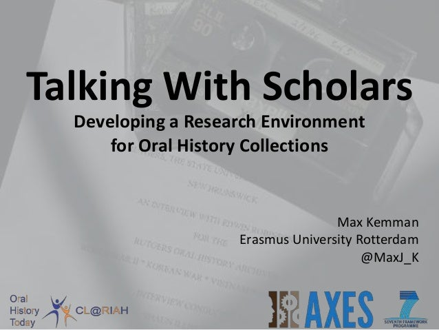 Talking With Scholars Developing a Research Environment for Oral History Collections Max Kemman Erasmus University Rotterd...