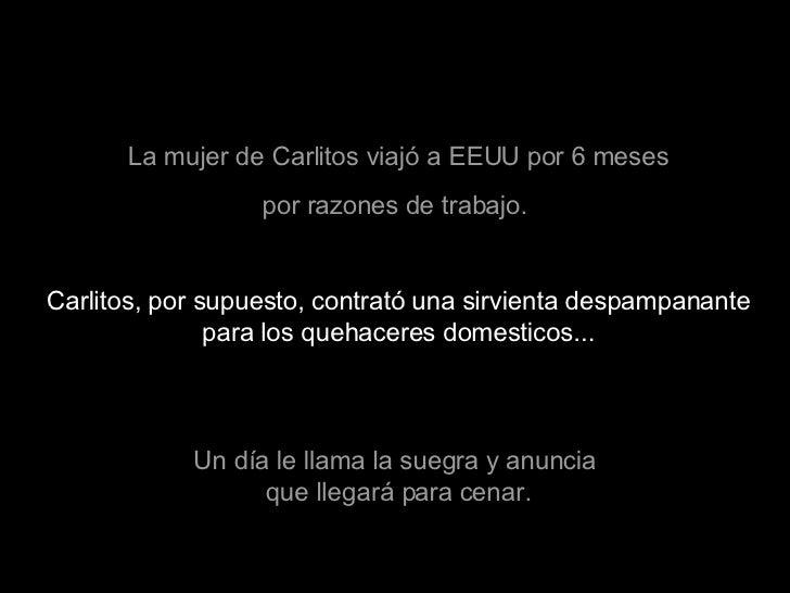 La mujer de Carlitos viajó a EEUU por 6 meses por razones de trabajo.  Carlitos, por supuesto, contrató una sirvienta desp...