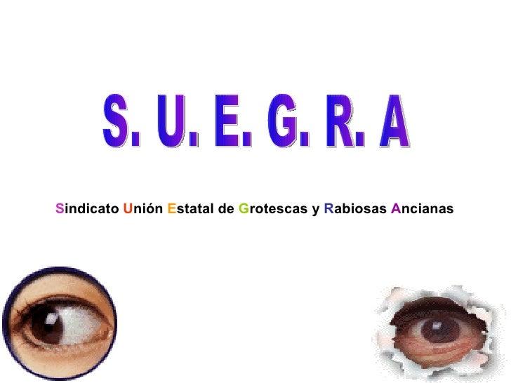 S. U. E. G. R. A S indicato  U nión  E statal de  G rotescas y  R abiosas  A ncianas
