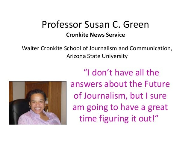 "Professor Susan C. Green Cronkite News Service ""I don't have all the answers about the Future of Journalism, but I sure am..."