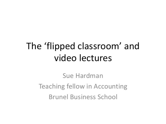 The 'flipped classroom' and video lectures Sue Hardman Teaching fellow in Accounting Brunel Business School