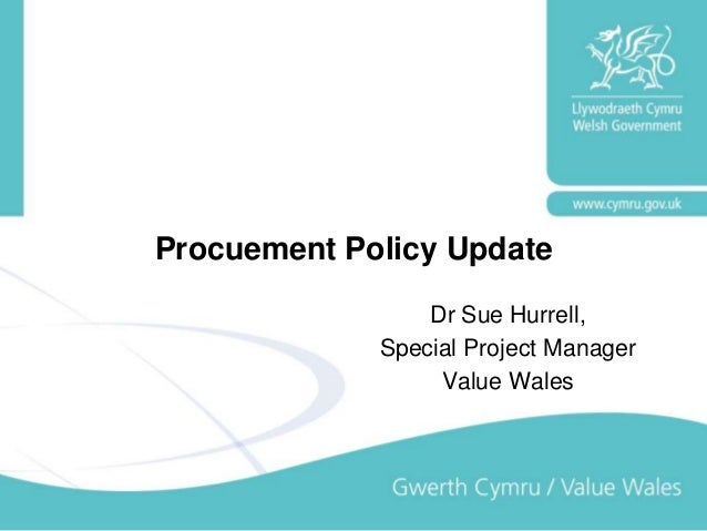 Procuement Policy Update Dr Sue Hurrell, Special Project Manager Value Wales