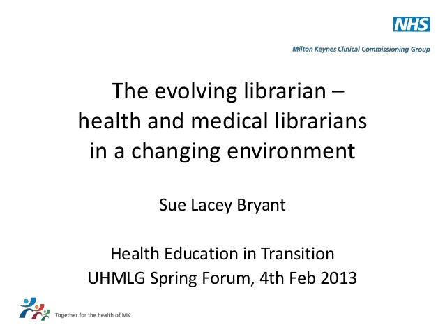 The evolving librarian –health and medical librarians in a changing environment        Sue Lacey Bryant  Health Education ...