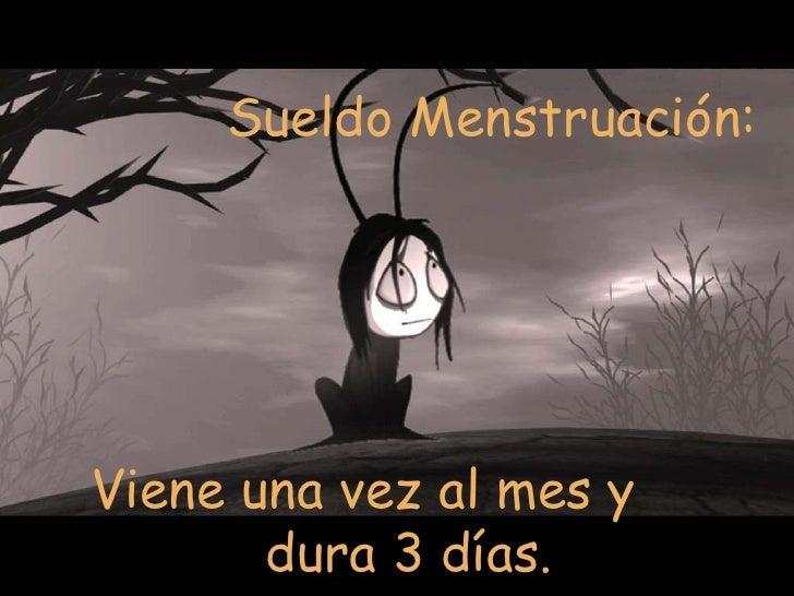 Sueldo Menstruación:  Viene una vez al mes y dura 3 días.