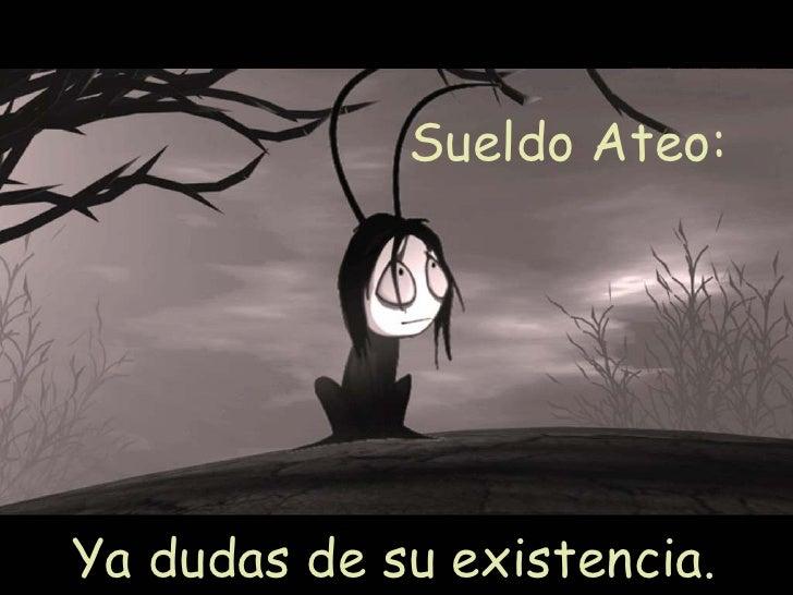 Sueldo Ateo:  Ya dudas de su existencia.
