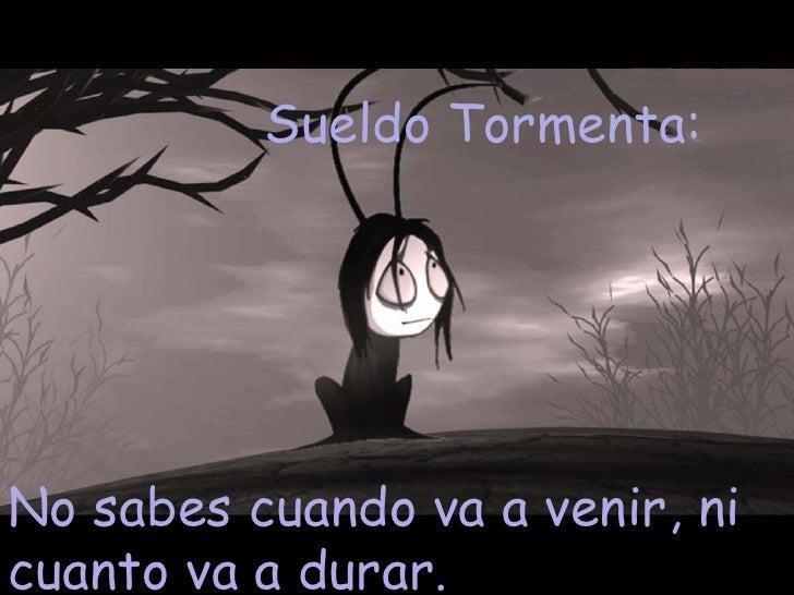 Sueldo Tormenta:  No sabes cuando va a venir, ni cuanto va a durar.