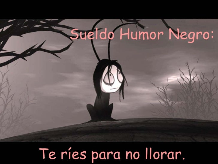 Sueldo Humor Negro:  Te ríes para no llorar.