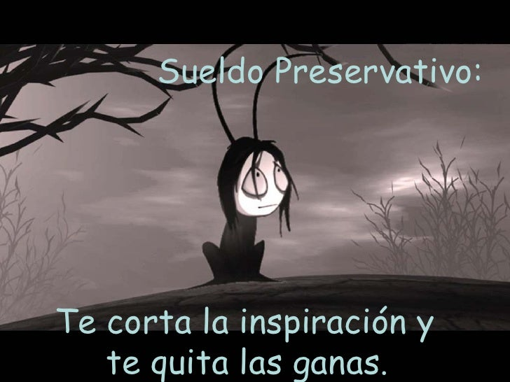Sueldo Preservativo:  Te corta la inspiración y  te quita las ganas.