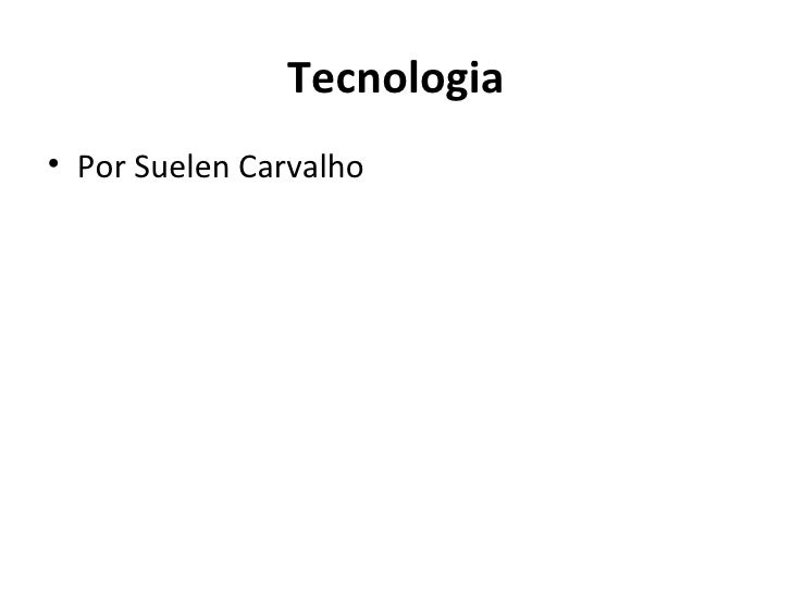 Tecnologia <ul><li>Por Suelen Carvalho </li></ul>