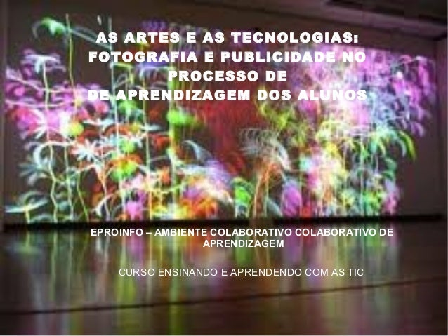 AS ARTES E AS TECNOLOGIAS: FOTOGRAFIA E PUBLICIDADE NO PROCESSO DE DE APRENDIZAGEM DOS ALUNOS EPROINFO – AMBIENTE COLABORA...