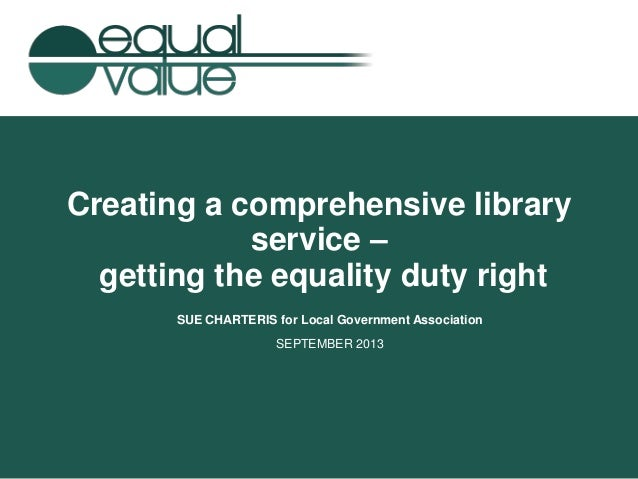 Creating a comprehensive library service – getting the equality duty right SUE CHARTERIS for Local Government Association ...