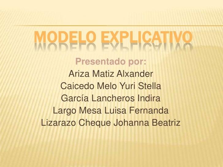 MODELO EXPLICATIVO<br />Presentado por:<br />Ariza Matiz Alxander<br />Caicedo Melo Yuri Stella<br />García Lancheros Indi...