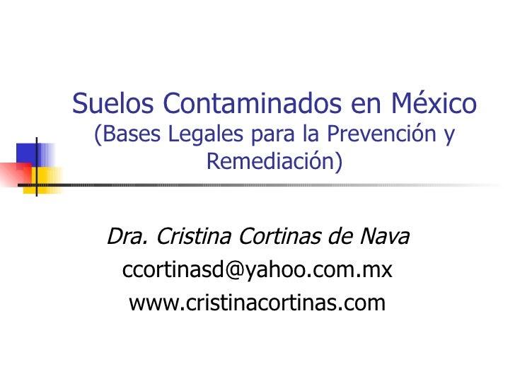 Suelos Contaminados en México (Bases Legales para la Prevención y Remediación) Dra. Cristina Cortinas de Nava [email_addre...