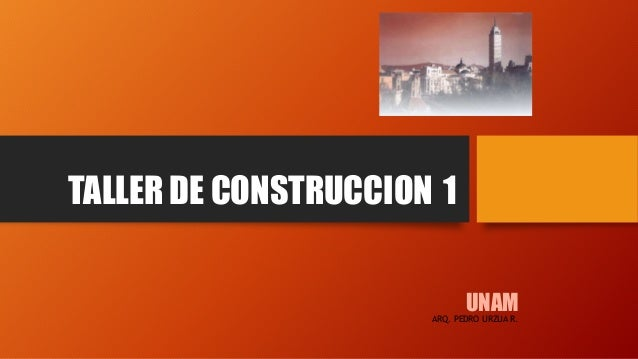 TALLER DE CONSTRUCCION 1 UNAMARQ. PEDRO URZUA R.
