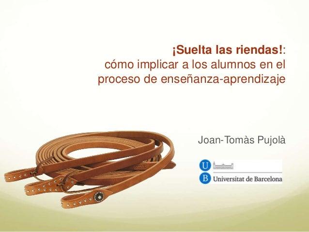 ¡Suelta las riendas!: cómo implicar a los alumnos en el proceso de enseñanza-aprendizaje Joan-Tomàs Pujolà