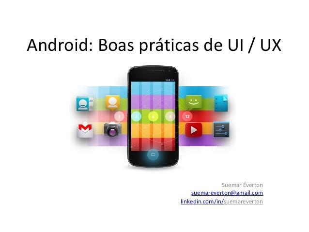 Android: Boas práticas de UI / UX  Suemar Éverton suemareverton@gmail.com linkedin.com/in/suemareverton