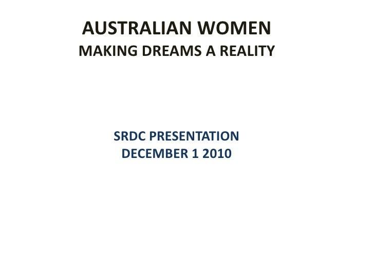 AUSTRALIAN WOMEN<br />MAKING DREAMS A REALITY<br />SRDC PRESENTATION    <br />DECEMBER 1 2010<br />