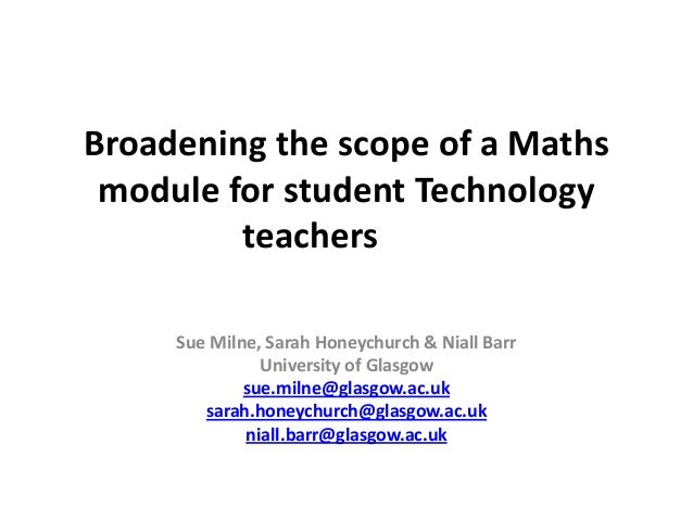 Broadening the scope of a Maths module for student Technology teachers Sue Milne, Sarah Honeychurch & Niall Barr Universit...