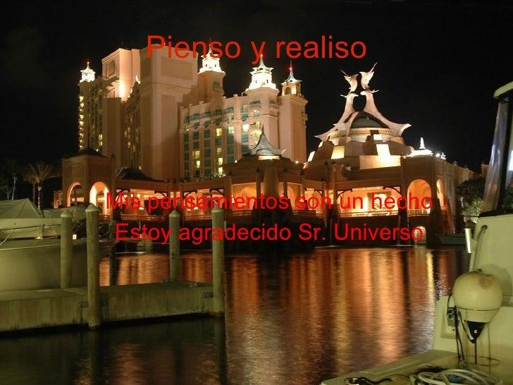 Pienso y realiso <ul><ul><li>Mis pensamientos son un hecho </li></ul></ul><ul><ul><li>Estoy agradecido Sr. Universo </li><...