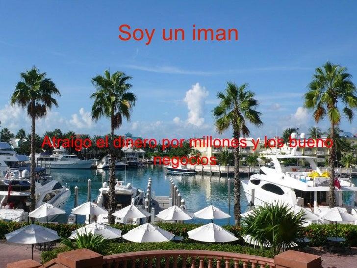 Soy un iman <ul><ul><li>Atraigo el dinero por millones y los bueno negocios  </li></ul></ul>