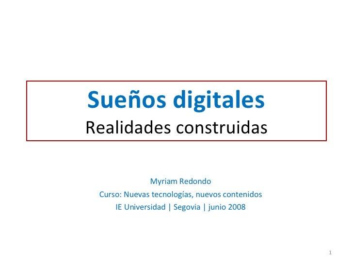 Sueños digitales Realidades construidas Myriam Redondo Curso: Nuevas tecnologías, nuevos contenidos IE Universidad | Segov...