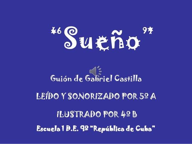 """Guión de Gabriel Castilla""""Sueño""""LEÍDO Y SONORIZADO POR 5º AILUSTRADO POR 4º BEscuela 1 D.E. 9º """"República de Cuba"""""""