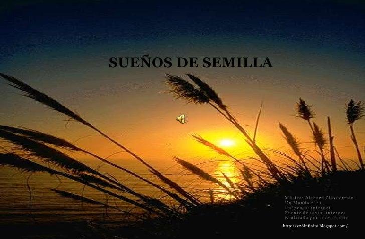 SUEÑOS DE SEMILLA <br />Música: Richard Clayderman-<br />Un Mundo raro<br />Imágenes: internet<br />Fuente de texto :inter...
