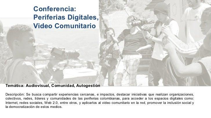 Conferencia:  Periferias Digitales,  Video Comunitario Temática: Audiovisual, Comunidad, Autogestión  Descripción: Se busc...