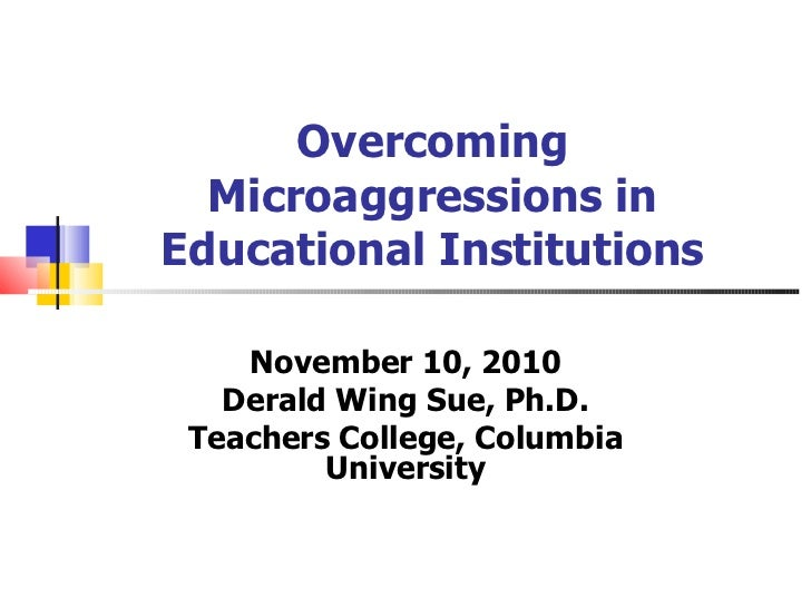 Overcoming Microaggressions in Educational Institutions November 10, 2010 Derald Wing Sue, Ph.D. Teachers College, Columbi...