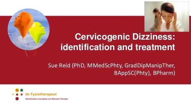 Cervicogenic Dizziness: identification and treatment Sue Reid (PhD, MMedScPhty, GradDipManipTher, BAppSC(Phty), BPharm)
