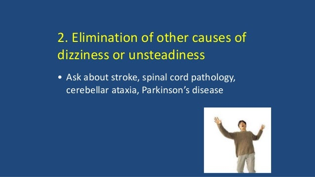 2. Elimination of other causes of dizziness or unsteadiness • Ask about stroke, spinal cord pathology, cerebellar ataxia, ...