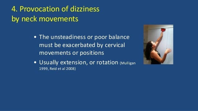 4. Provocation of dizziness by neck movements • The unsteadiness or poor balance must be exacerbated by cervical movements...