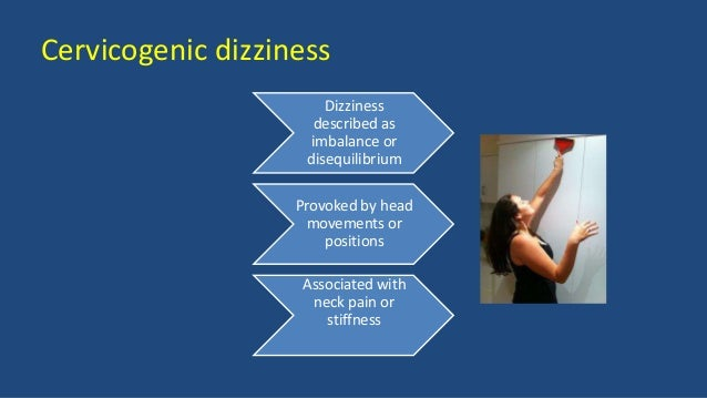 Cervicogenic dizziness Dizziness described as imbalance or disequilibrium Provoked by head movements or positions Associat...