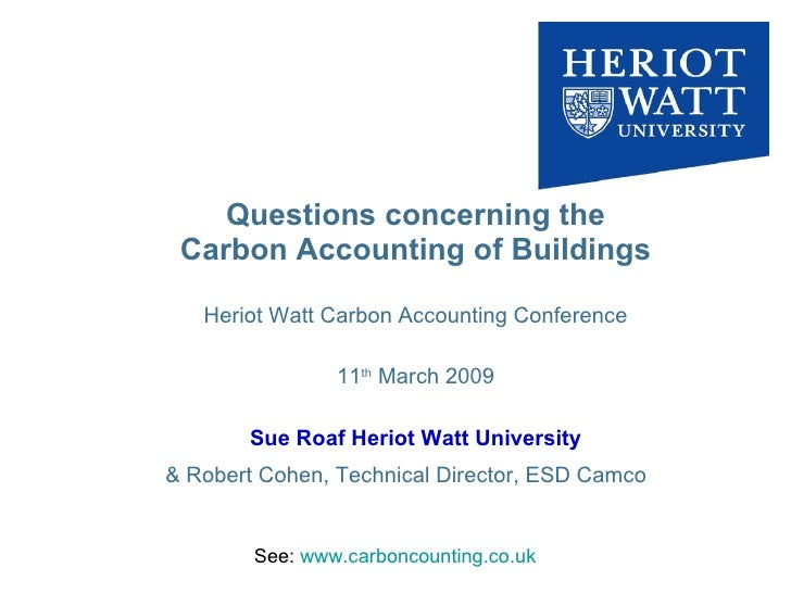 Questions concerning the Carbon Accounting of Buildings Heriot Watt Carbon Accounting Conference 11 th  March 2009 Sue Roa...